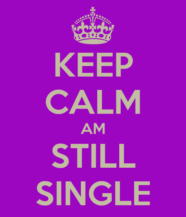 KEEP CALM AM STILL SINGLE