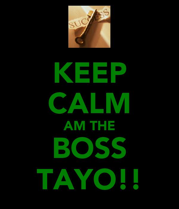 KEEP CALM AM THE BOSS TAYO!!