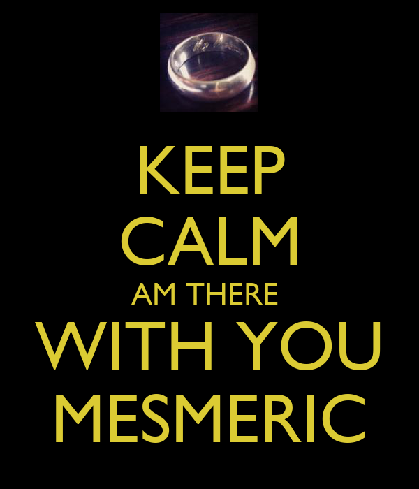 KEEP CALM AM THERE  WITH YOU MESMERIC