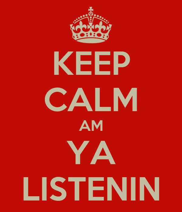 KEEP CALM AM YA LISTENIN