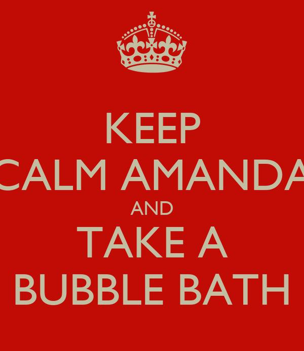 KEEP CALM AMANDA AND TAKE A BUBBLE BATH