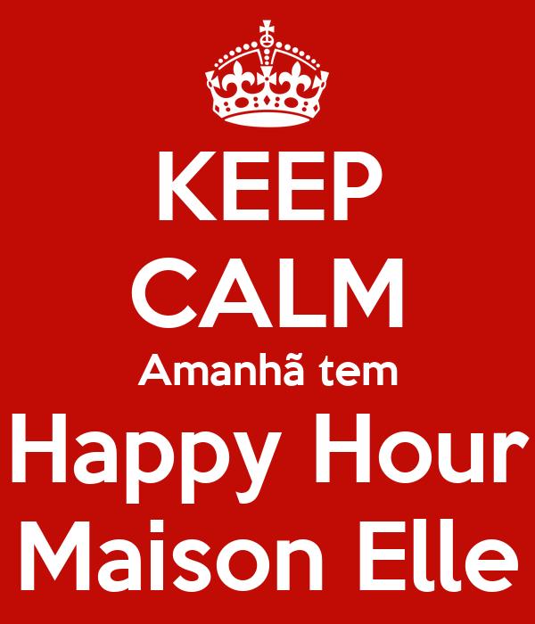 KEEP CALM Amanhã tem Happy Hour Maison Elle