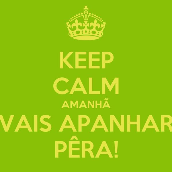 KEEP CALM AMANHÃ VAIS APANHAR PÊRA!