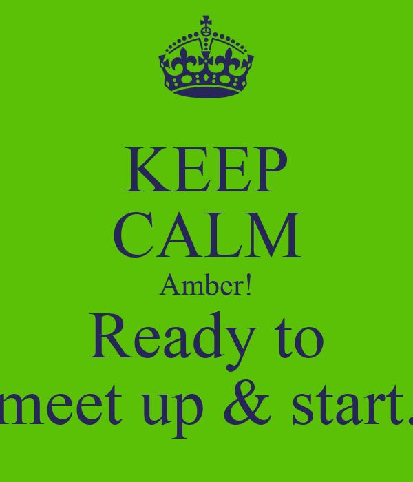 KEEP CALM Amber! Ready to meet up & start.
