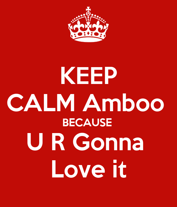 KEEP CALM Amboo  BECAUSE  U R Gonna  Love it