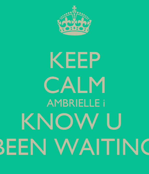 KEEP CALM  AMBRIELLE i KNOW U  BEEN WAITING