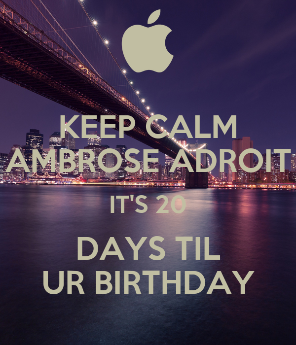 KEEP CALM AMBROSE ADROIT IT'S 20 DAYS TIL UR BIRTHDAY
