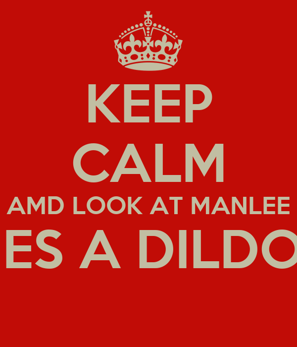 KEEP CALM AMD LOOK AT MANLEE HES A DILDO !
