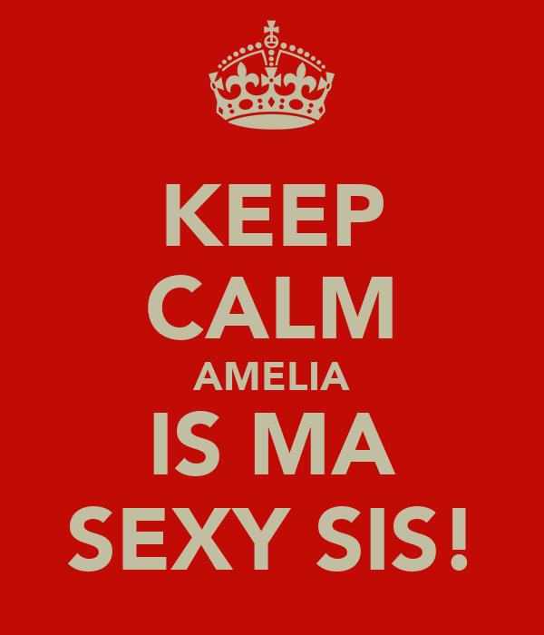 KEEP CALM AMELIA IS MA SEXY SIS!