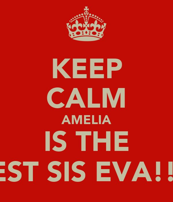 KEEP CALM AMELIA IS THE BEST SIS EVA!!!!