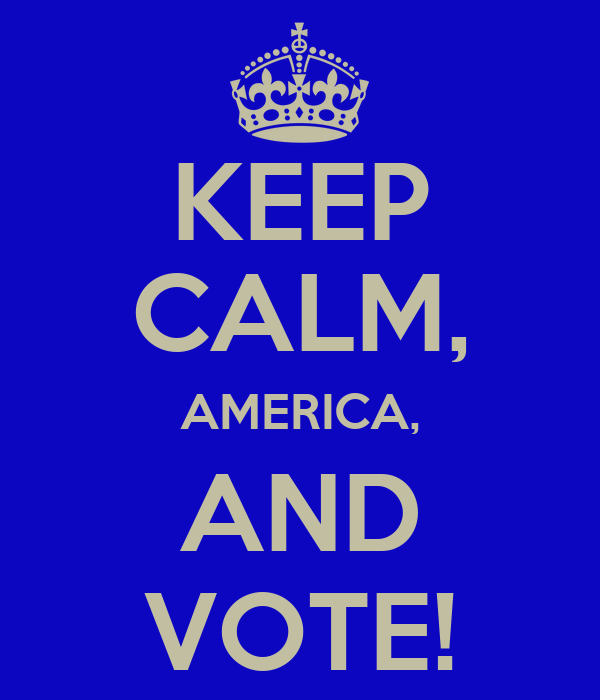 KEEP CALM, AMERICA, AND VOTE!