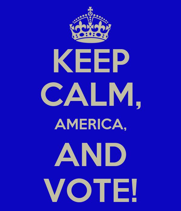 KEEP CALM, AMERICA, AND VOTE!