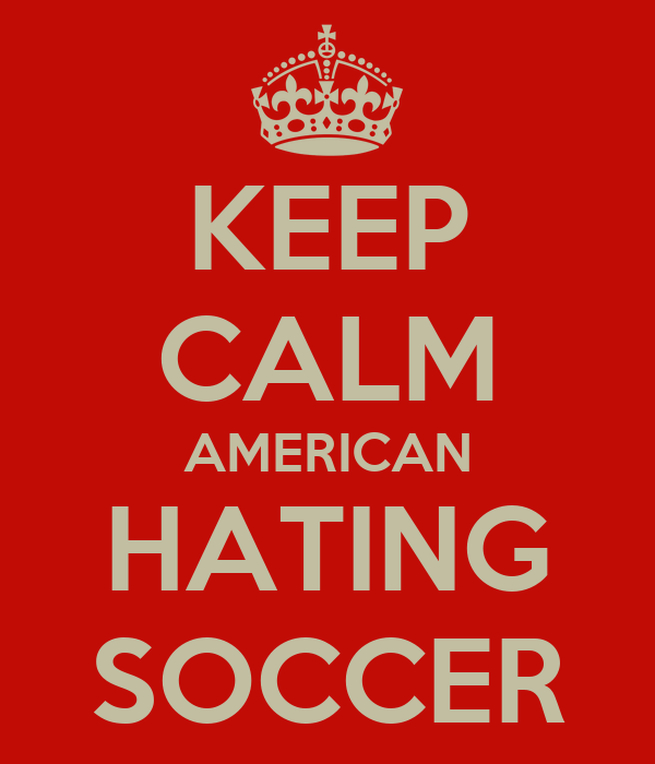KEEP CALM AMERICAN HATING SOCCER