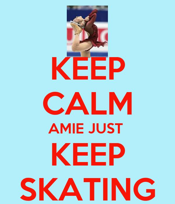 KEEP CALM AMIE JUST  KEEP SKATING