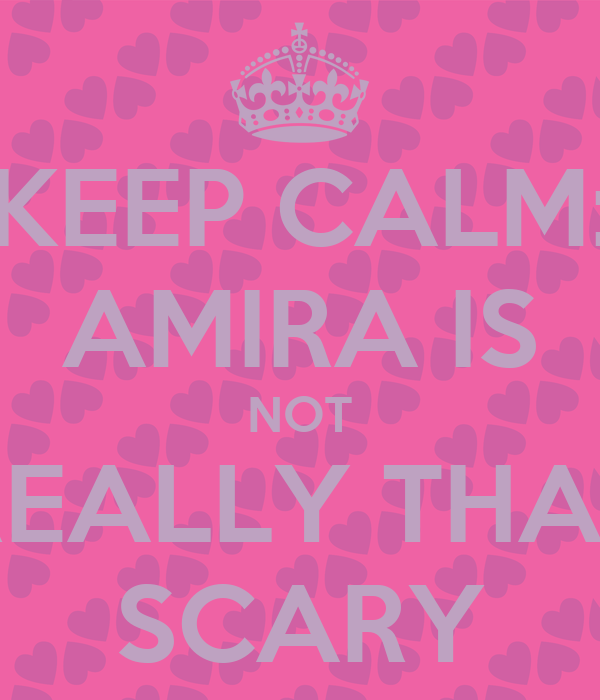 KEEP CALM: AMIRA IS NOT REALLY THAT SCARY