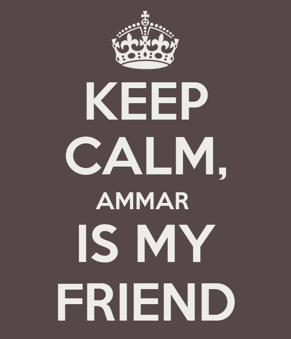 KEEP CALM, AMMAR  IS MY FRIEND