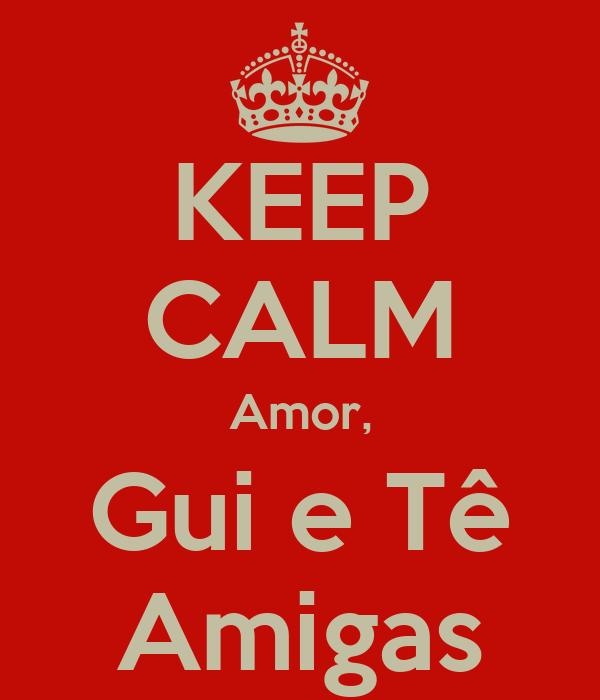 KEEP CALM Amor, Gui e Tê Amigas