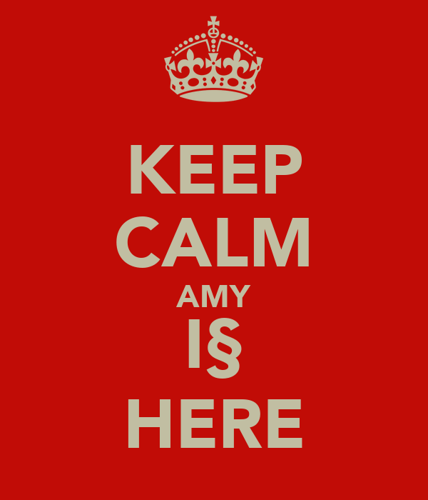 KEEP CALM AMY I§ HERE
