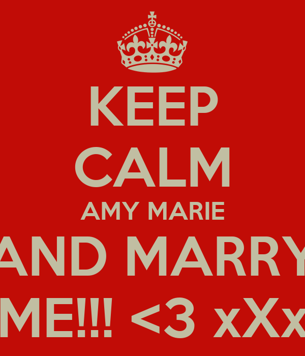 KEEP CALM AMY MARIE AND MARRY ME!!! <3 xXx