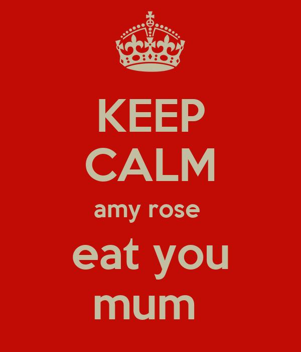 KEEP CALM amy rose  eat you mum