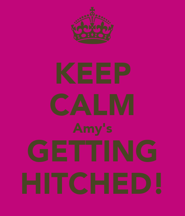 KEEP CALM Amy's GETTING HITCHED!