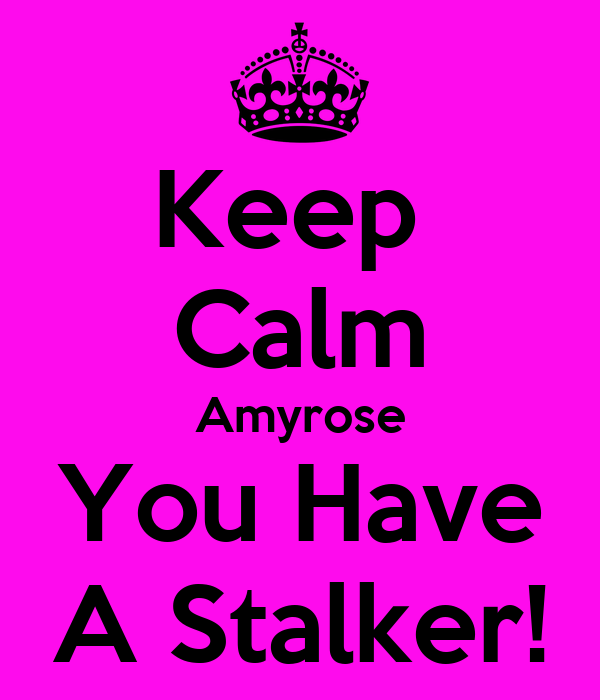 Keep  Calm Amyrose You Have A Stalker!
