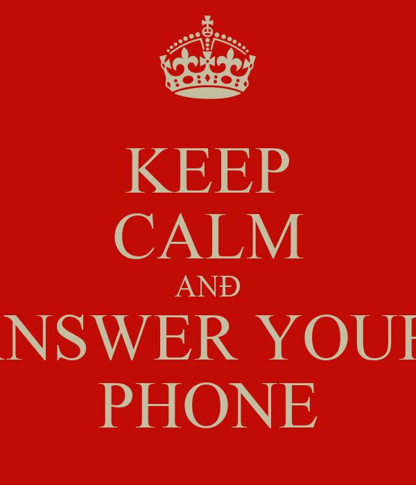 KEEP CALM ANÐ ANSWER YOUR  PHONE