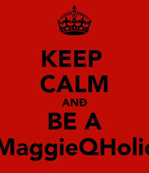 KEEP  CALM ANÐ BE A MaggieQHolic
