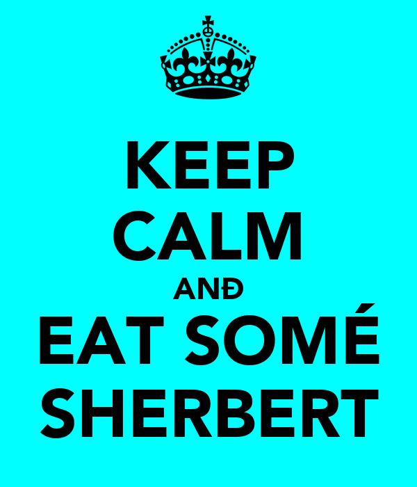 KEEP CALM ANÐ EAT SOMÉ SHERBERT