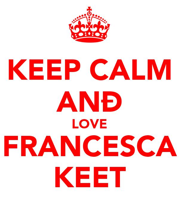 KEEP CALM ANÐ LOVE FRANCESCA KEET