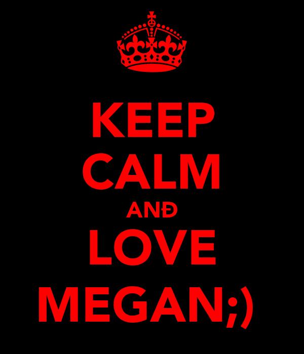 KEEP CALM ANÐ LOVE MEGAN;)♥