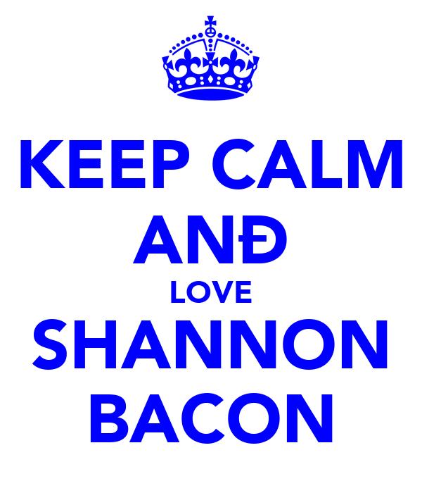 KEEP CALM ANÐ LOVE SHANNON BACON
