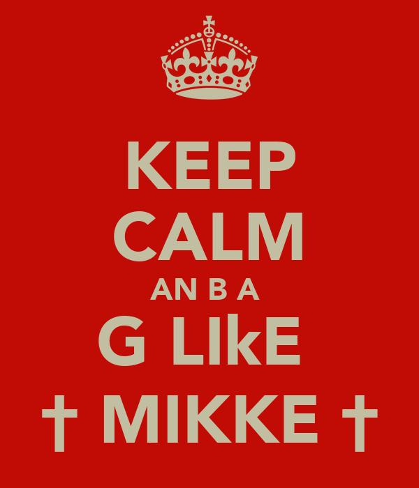 KEEP CALM AN B A  G LIkE  † MIKKE †