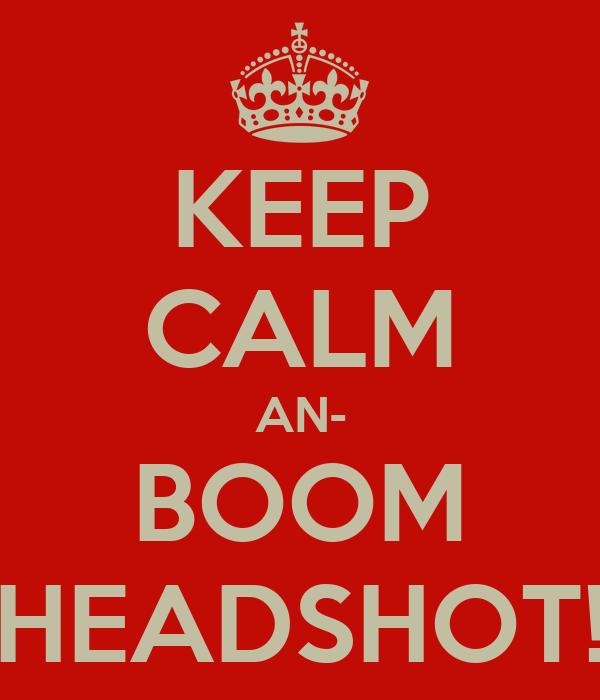 KEEP CALM AN- BOOM HEADSHOT!