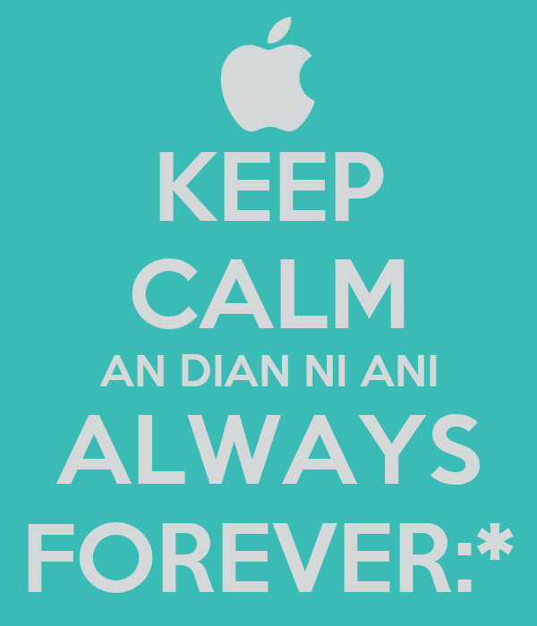 KEEP CALM AN DIAN NI ANI ALWAYS FOREVER:*