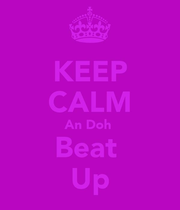 KEEP CALM An Doh  Beat  Up