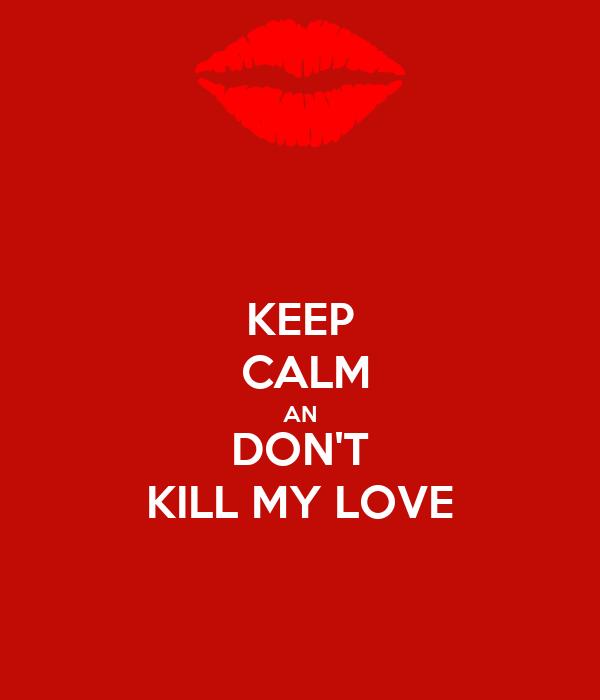 KEEP  CALM AN DON'T KILL MY LOVE