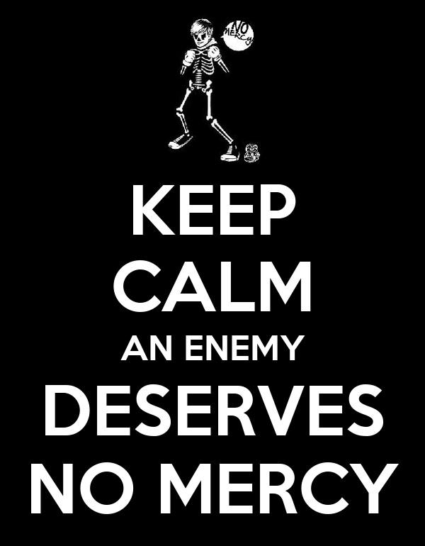 KEEP CALM AN ENEMY DESERVES NO MERCY