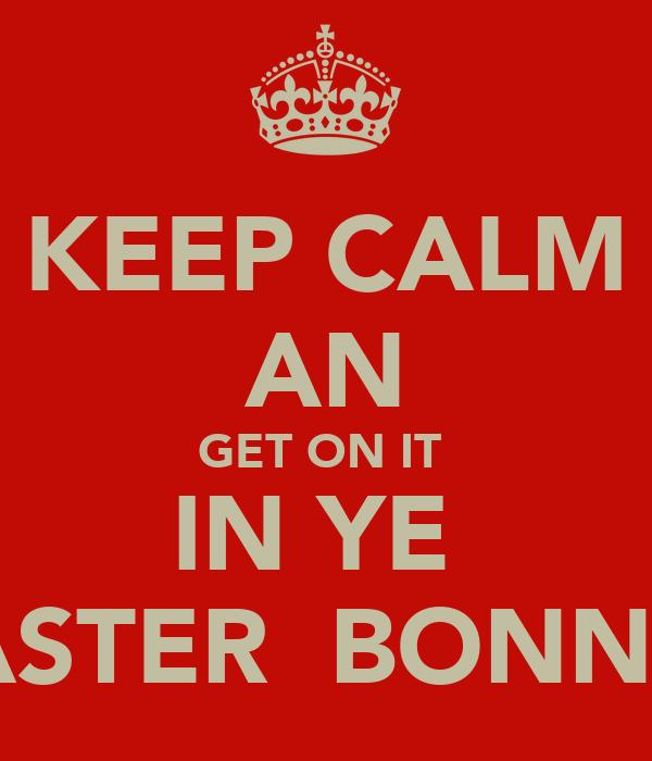 KEEP CALM AN GET ON IT  IN YE  EASTER  BONNET