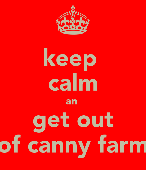 keep  calm an  get out of canny farm