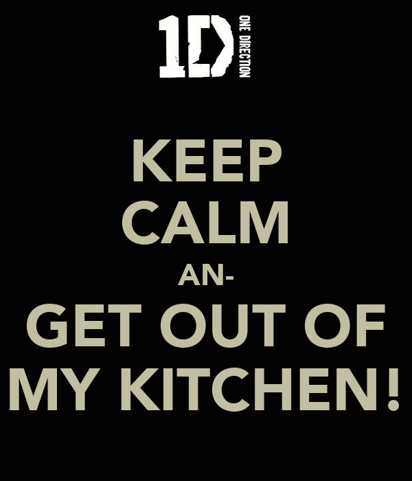 KEEP CALM AN- GET OUT OF MY KITCHEN!