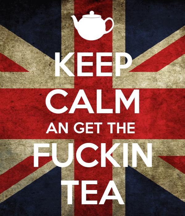 KEEP CALM AN GET THE  FUCKIN TEA