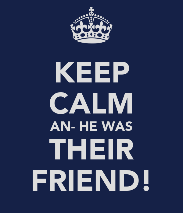 KEEP CALM AN- HE WAS THEIR FRIEND!