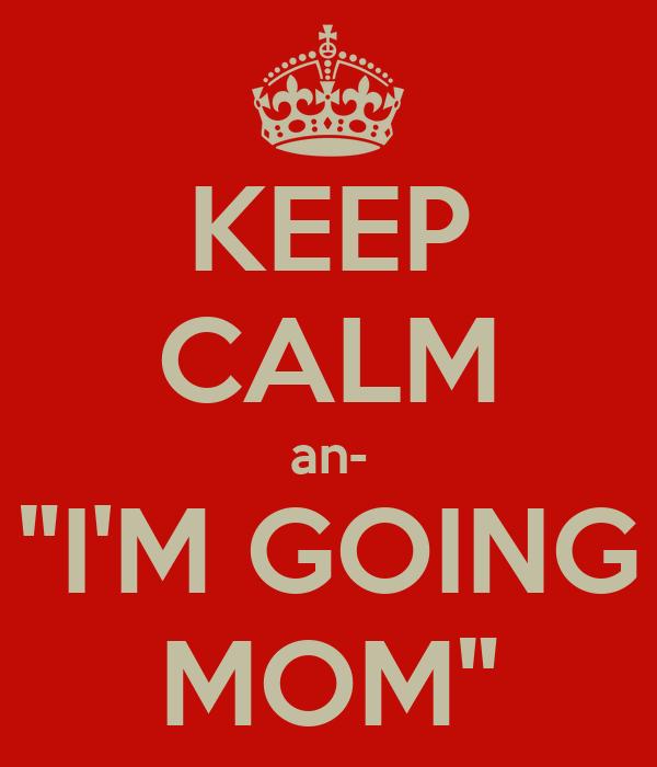 "KEEP CALM an- ""I'M GOING MOM"""