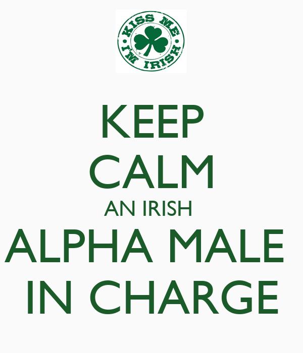 KEEP CALM AN IRISH  ALPHA MALE  IN CHARGE