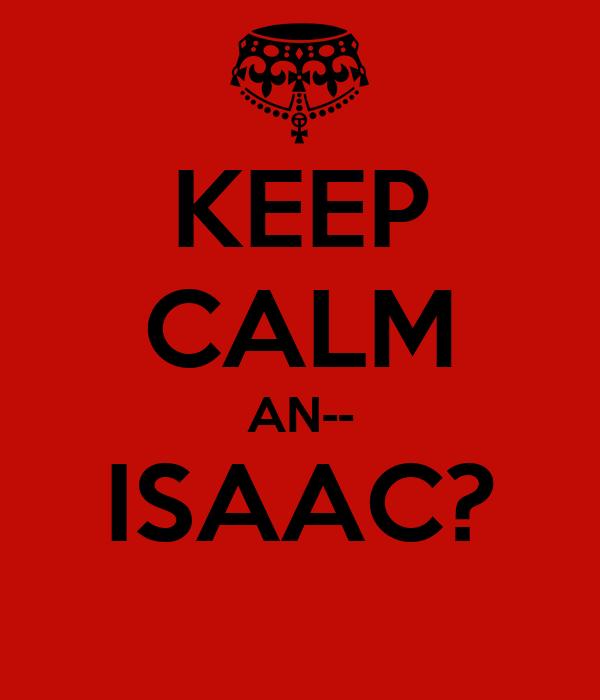 KEEP CALM AN-- ISAAC?