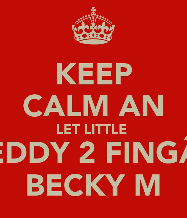 KEEP CALM AN LET LITTLE  EDDY 2 FINGÃ BECKY M