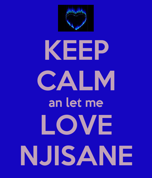 KEEP CALM an let me LOVE NJISANE