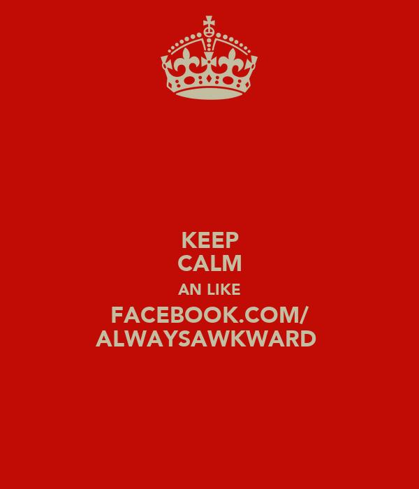 KEEP CALM AN LIKE FACEBOOK.COM/ ALWAYSAWKWARD