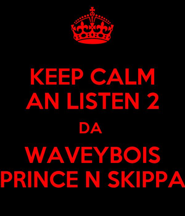 KEEP CALM AN LISTEN 2 DA  WAVEYBOIS PRINCE N SKIPPA
